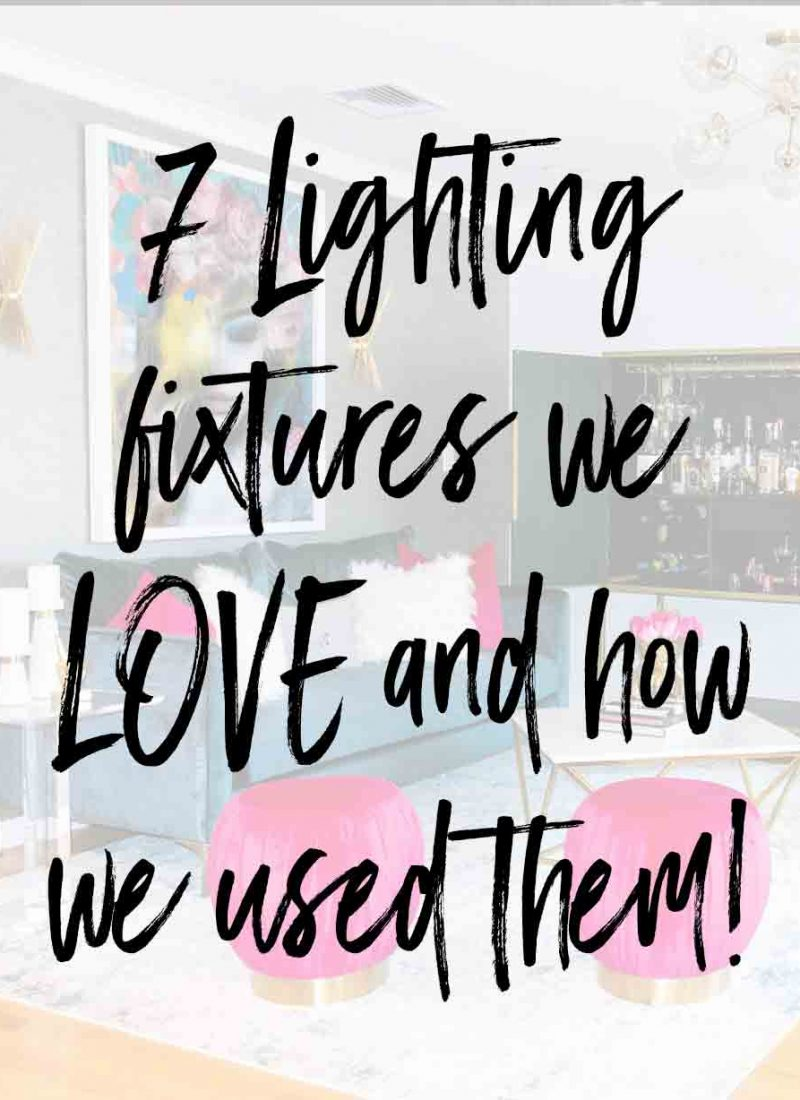 7 Lighting fixtures we LOVE and how we used them!